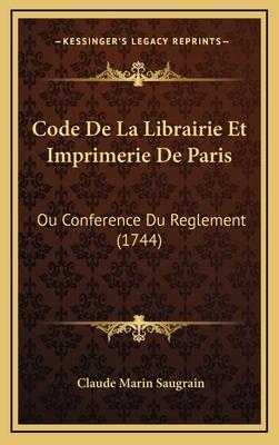 Code de La Librairie Et Imprimerie de Paris: Ou Conference Du Reglement (1744) - Saugrain, Claude Marin