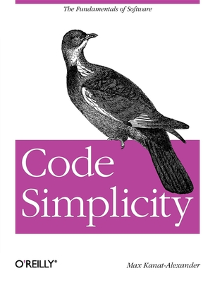 Code Simplicity: The Fundamentals of Software - Kanat-Alexander, Max