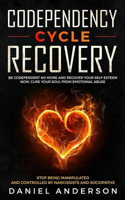 Codependency Cycle Recovery: Be Codependent No More and Recover Your Self-Esteem NOW, Cure Your Soul from Emotional Abuse - Stop Being Manipulated and Controlled by Narcissists and Sociopaths - Anderson, Daniel