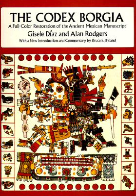 Codex Borgia: A Full-Color Restoration of the Ancient Mexican Manuscript - Diaz, Gisele, and Rodgers, Alan, and Byland, Bruce E (Introduction by)