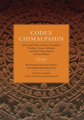 Codex Chimalpahin: Society and Politics in Mexico Tenochtitlan, Tlatelolco, Texcoco, Culhuacan, and Other Nahua Altepetl in Central Mexico, Volume 1 - Chimalpahin Quauhtlehuanitzin, Don Domingo De San Anton Munon, and Anderson, Arthur J O (Translated by), and Schroeder, Susan...