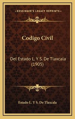 Codigo Civil: del Estado L. y S. de Tlaxcala (1905) - Estado L y S De Tlaxcala
