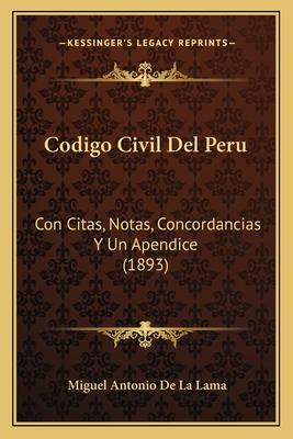 Codigo Civil del Peru: Con Citas, Notas, Concordancias y Un Apendice (1893) - De La Lama, Miguel Antonio