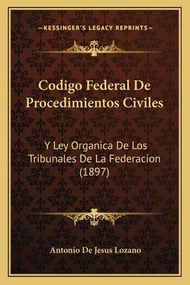 Codigo Federal de Procedimientos Civiles: Y Ley Organica de Los Tribunales de La Federacion (1897) - Lozano, Antonio De Jesus
