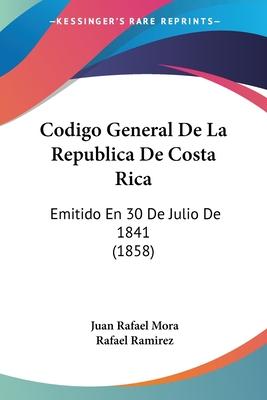 Codigo General de La Republica de Costa Rica: Emitido En 30 de Julio de 1841 (1858) - Mora, Juan Rafael, and Ramirez, Rafael