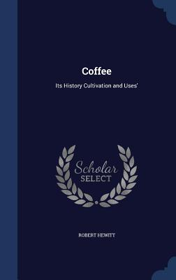 Coffee: Its History Cultivation and Uses' - Hewitt, Robert, Jr.