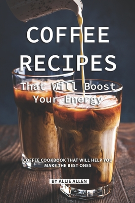 Coffee Recipes That Will Boost Your Energy: Coffee Cookbook That Will Help You Make the Best Ones - Allen, Allie