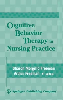 Cognitive Behavior Therapy in Nursing Practice - Freeman, Sharon Morgillo, PhD, Msn (Editor), and Freeman, Arthur, Edd (Editor)