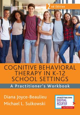 Cognitive Behavioral Therapy in K-12 School Settings, Second Edition: A Practitioner's Workbook - Joyce-Beaulieu, Diana, PhD, and Sulkowski, Michael L, PhD