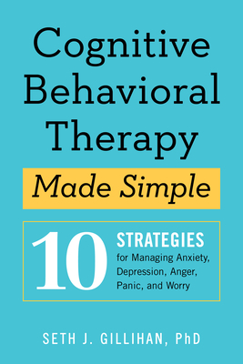 Cognitive Behavioral Therapy Made Simple: 10 Strategies for Managing Anxiety, Depression, Anger, Panic, and Worry - Gillihan, Seth J