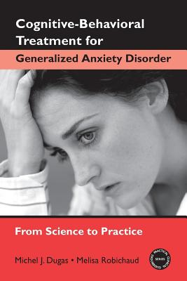 Cognitive-Behavioral Treatment for Generalized Anxiety Disorder - Dugas, Michel J, PhD, and Robichaud, Melisa, PhD