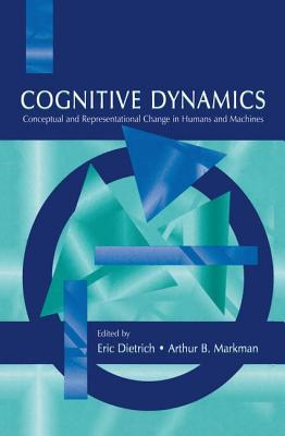 Cognitive Dynamics: Conceptual and Representational Change in Humans and Machines - Dietrich, Eric (Editor), and Markman, Arthur B. (Editor)