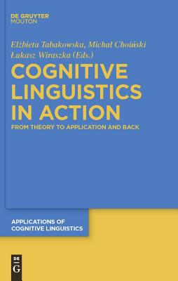 Cognitive Linguistics in Action: From Theory to Application and Back - Tabakowska, Elzbieta (Editor), and Choinski, Michal (Editor), and Wiraszka, Lukasz (Editor)