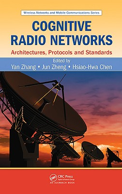 Cognitive Radio Networks: Architectures, Protocols, and Standards - Zhang, Yan (Editor), and Zheng, Jun (Editor), and Chen, Hsiao-Hwa (Editor)
