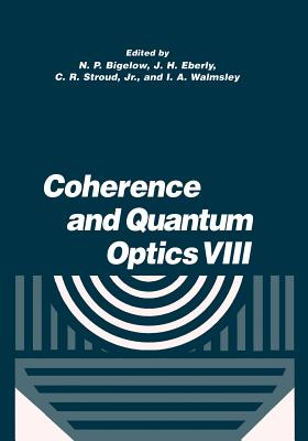 Coherence and Quantum Optics VIII: Proceedings of the Eighth Rochester Conference on Coherence and Quantum Optics, Held at the University of Rochester, June 13-16, 2001 - Bigelow, N P (Editor), and Eberly, J H (Editor), and Stroud Jr, C R (Editor)