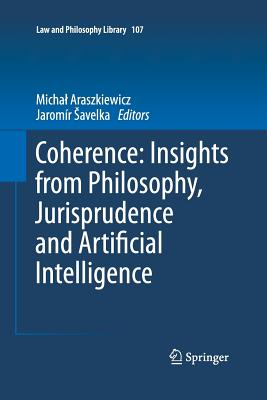 Coherence: Insights from Philosophy, Jurisprudence and Artificial Intelligence - Araszkiewicz, Michal (Editor), and Savelka, Jaromir (Editor)
