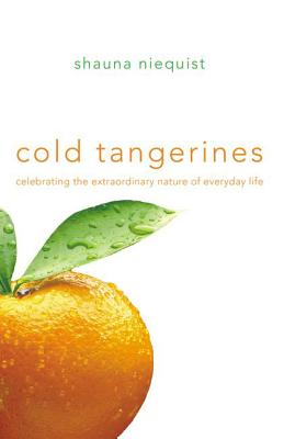 Cold Tangerines: Celebrating the Extraordinary Nature of Everyday Life - Niequist, Shauna