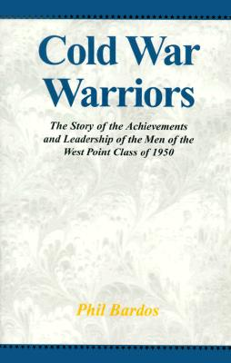 Cold War Warriors: The Story of the Achievements and Leadership of the Men of the West Point Class of 1950 - Bardos, Phil, and Weinberger, Casper W, Honorable (Foreword by)