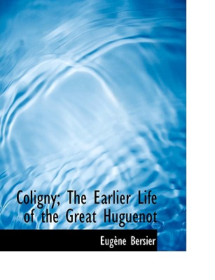 Coligny; The Earlier Life of the Great Huguenot - Bersier, Eug Ne