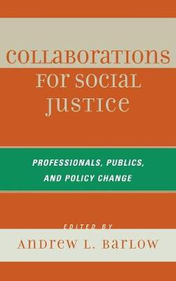 Collaborations for Social Justice: Professionals, Publics, and Policy Change - Barlow, Andrew L (Editor)