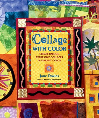 Collage with Color: Create Unique, Expressive Collages in Vibrant Color - Davies, Jane, and Polak, John (Photographer)