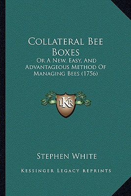 Collateral Bee Boxes: Or a New, Easy, and Advantageous Method of Managing Bees (1756) - White, Stephen, Dr.