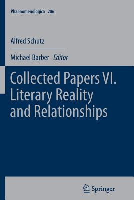 Collected Papers VI. Literary Reality and Relationships - Schutz, Alfred, and Barber, Michael, Sir (Editor)