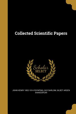 Collected Scientific Papers - Poynting, John Henry 1852-1914, and Barlow, Guy, and Shakespear, Gilbet Arden