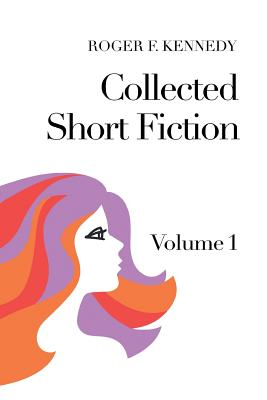 Collected Short Fiction: Volume 1 - Kennedy, Roger F