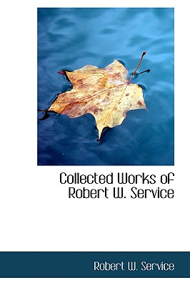 Collected Works of Robert W. Service - Service, Robert W