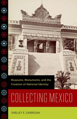 Collecting Mexico: Museums, Monuments, and the Creation of National Identity - Garrigan, Shelley E
