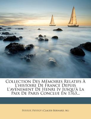 Collection Des M Moires Relatifs L'Histoire de France Depuis L'Av Nement de Henri IV Jusqu' La Paix de Paris Conclue En 1763... - (Claude-Bernard, Petitot