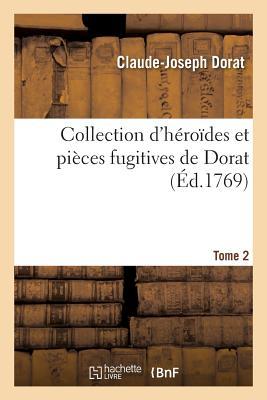 Collection d'H?ro?des Et Pi?ces Fugitives de Dorat, Colardeau, Pezay, Blin de Sain-More Autres T02 - Dorat-C-J