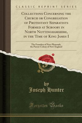 Collections Concerning the Church or Congregation of Protestant Separatists Formed at Scrooby in North Nottinghamshire, in the Time of King James I: The Founders of New-Plymouth, the Parent-Colony of New-England (Classic Reprint) - Hunter, Joseph