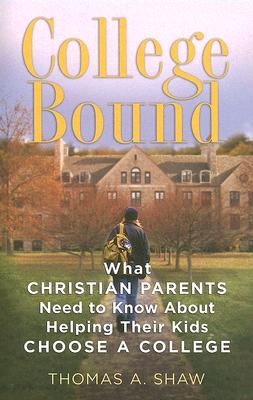 College Bound: What Christian Parents Need to Know about Helping Their Kids Choose a College - Shaw, Thomas A