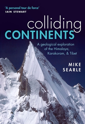 Colliding Continents: A geological exploration of the Himalaya, Karakoram, and Tibet - Searle, Mike