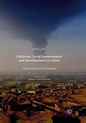 Collusion, Local Governments and Development in China: A Reflection on the China Model - Nie, Huihua, and Li, Haifeng (Translated by), and Chen, Ping (Translated by)
