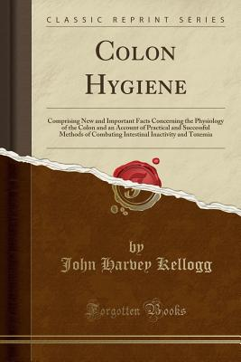 Colon Hygiene: Comprising New and Important Facts Concerning the Physiology of the Colon and an Account of Practical and Successful Methods of Combating Intestinal Inactivity and Toxemia (Classic Reprint) - Kellogg, John Harvey