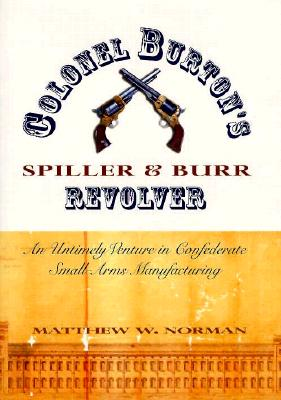 Colonel Burton's Spiller and Burr Revolver: An Untimely Venture in Confederate Small Arms... - Norman, Matthew W