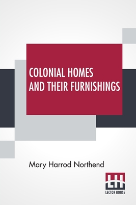 Colonial Homes And Their Furnishings - Northend, Mary Harrod