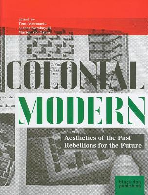 Colonial Modern: Aesthetics of the Past, Rebellions for the Future - Avermaete, Tom (Editor)