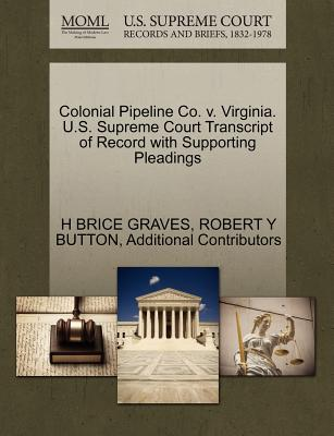 Colonial Pipeline Co. V. Virginia. U.S. Supreme Court Transcript of Record with Supporting Pleadings - Graves, H Brice, and Button, Robert Y, and Additional Contributors