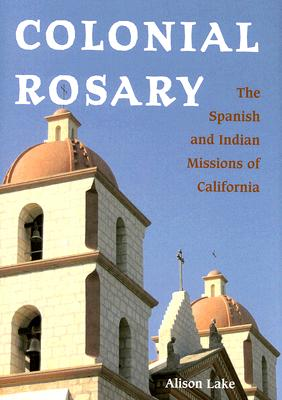 Colonial Rosary: The Spanish and Indian Missions of California - Lake, Alison