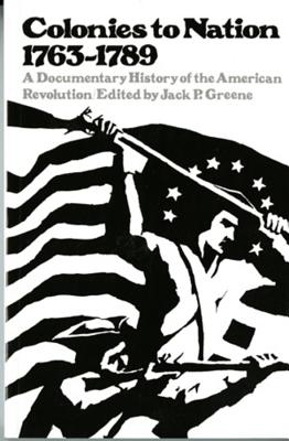 Colonies to Nation, 1763-1789: A Documentary History of the American Revolution - Greene, Jack P, Professor (Editor)