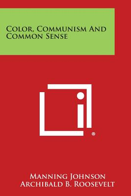 Color, Communism and Common Sense - Johnson, Manning, and Roosevelt, Archibald B (Foreword by)