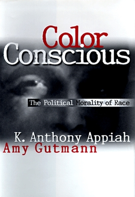 Color Conscious: The Political Morality of Race - Appiah, Kwame Anthony, and Gutmann, Amy, and Wilkins, David B, M.A (Introduction by)