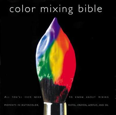 Color Mixing Bible: All You'll Ever Need to Know about Mixing Pigments in Oil, Acrylic, Watercolor, Gouache, Soft Pastel, Pencil, and Ink - Sidaway, Ian