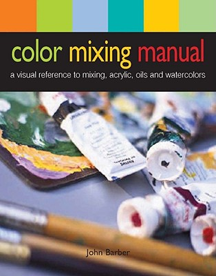 Color Mixing Manual: A Visual Reference to Mixing Acrylics, Oils, and Watercolors - Barber, John