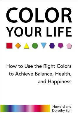 Color Your Life: How to Use the Right Colors to Achieve Balance, Health, and Happiness - Sun, Howard