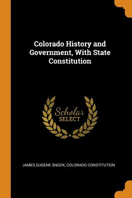 Colorado History and Government, with State Constitution - Snook, James Eugene, and Constitution, Colorado